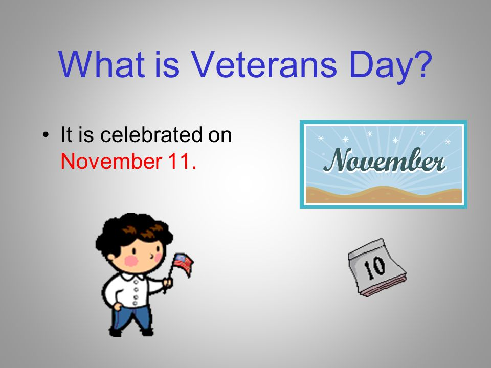 What is Veterans Day It is celebrated on November 11.