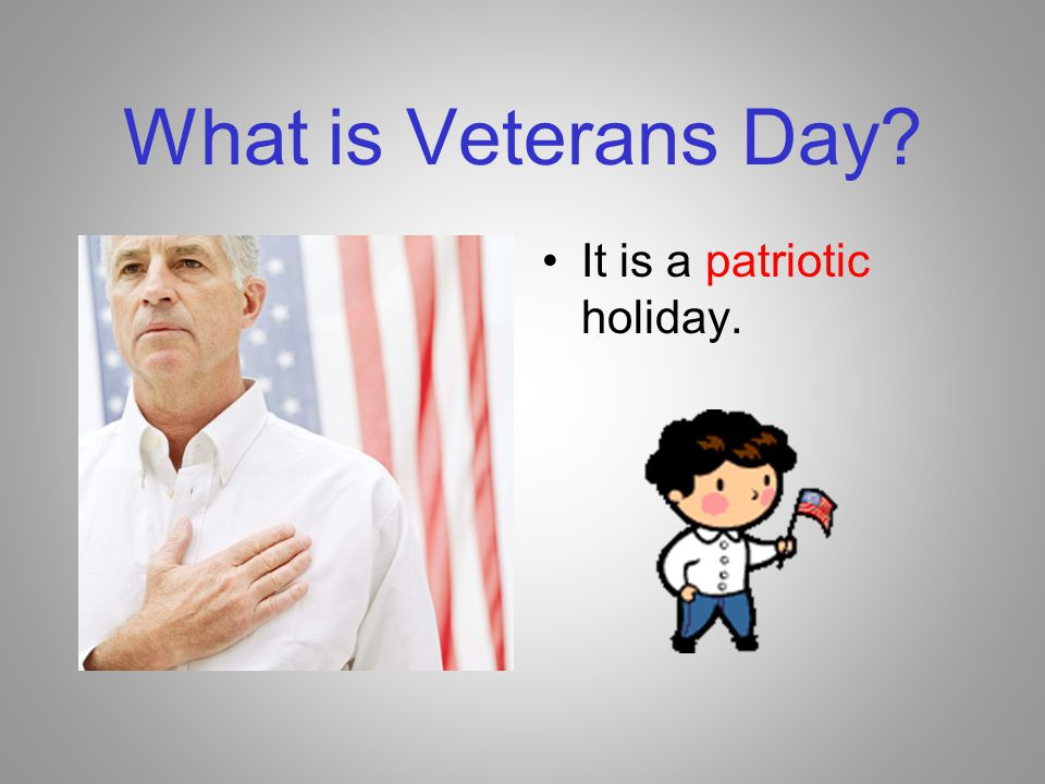 What is Veterans Day It is a patriotic holiday.