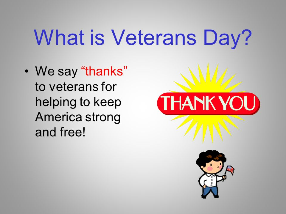 What is Veterans Day We say thanks to veterans for helping to keep America strong and free!