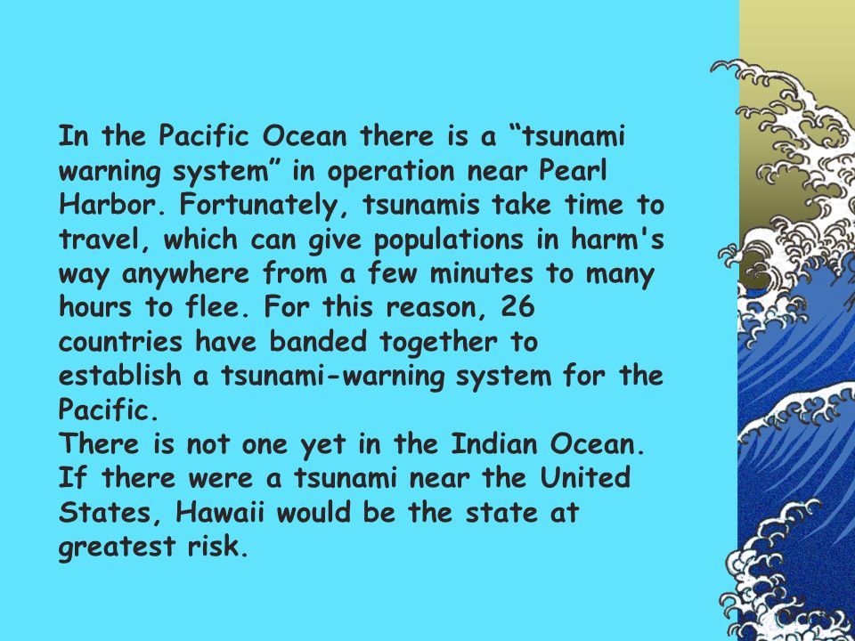 In the Pacific Ocean there is a tsunami warning system in operation near Pearl Harbor.