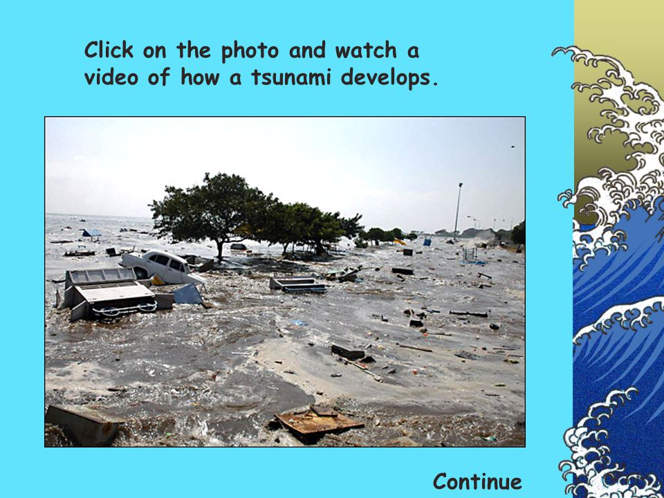 Click on the photo and watch a video of how a tsunami develops.