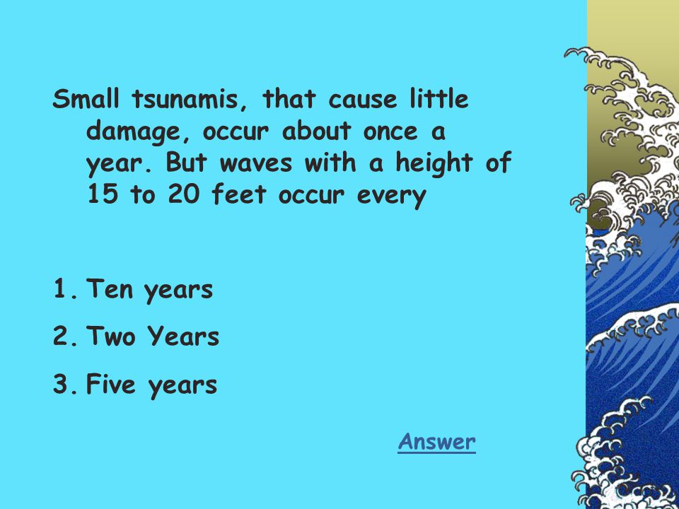 Small tsunamis, that cause little damage, occur about once a year