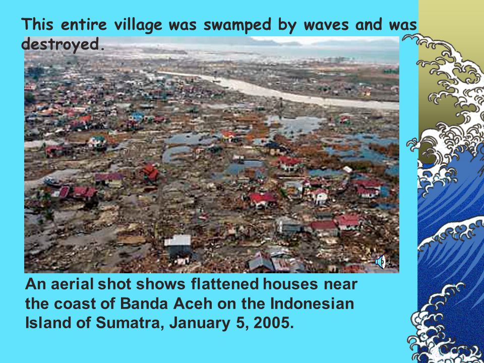 This entire village was swamped by waves and was destroyed.