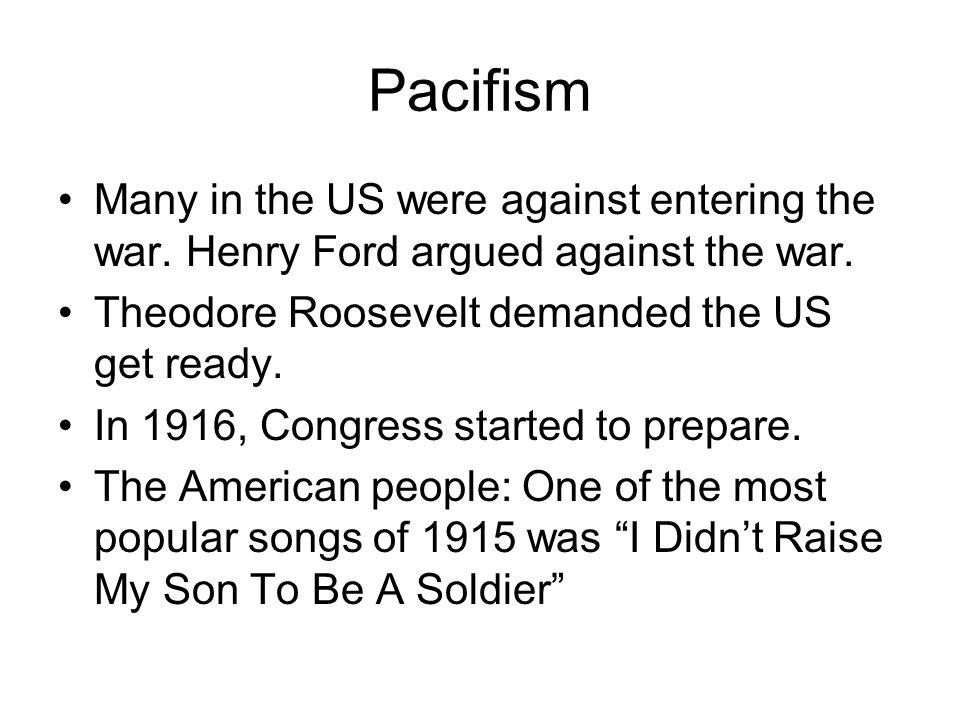 Pacifism Many in the US were against entering the war. Henry Ford argued against the war. Theodore Roosevelt demanded the US get ready.