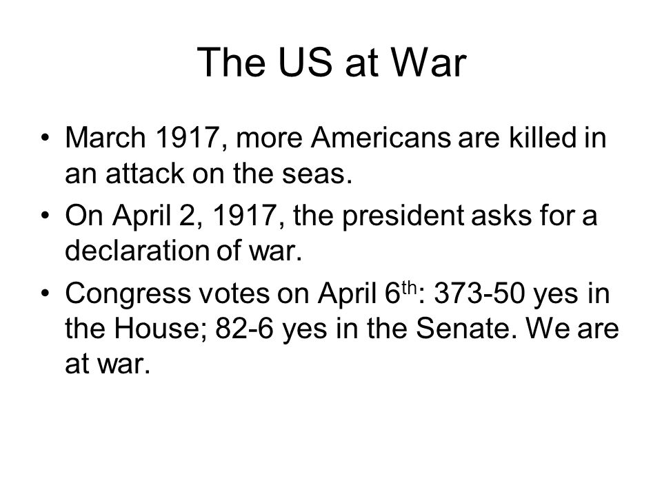 The US at War March 1917, more Americans are killed in an attack on the seas. On April 2, 1917, the president asks for a declaration of war.