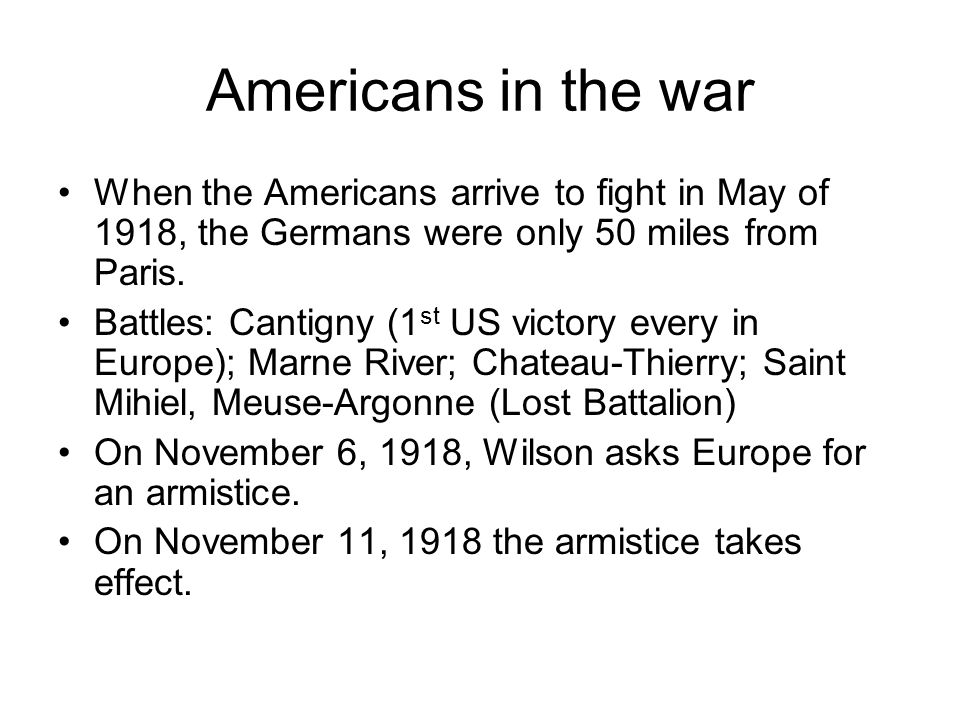 Americans in the war When the Americans arrive to fight in May of 1918, the Germans were only 50 miles from Paris.