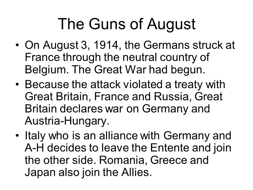 The Guns of August On August 3, 1914, the Germans struck at France through the neutral country of Belgium. The Great War had begun.