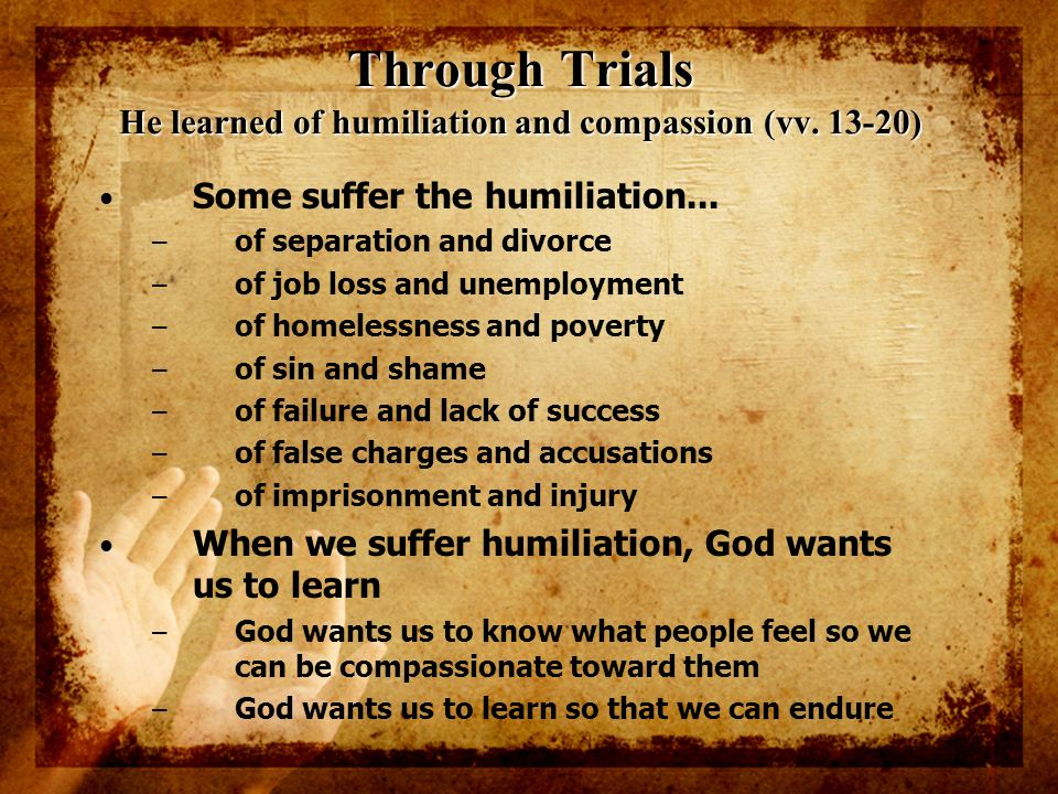 Through Trials He learned of humiliation and compassion (vv. 13-20)