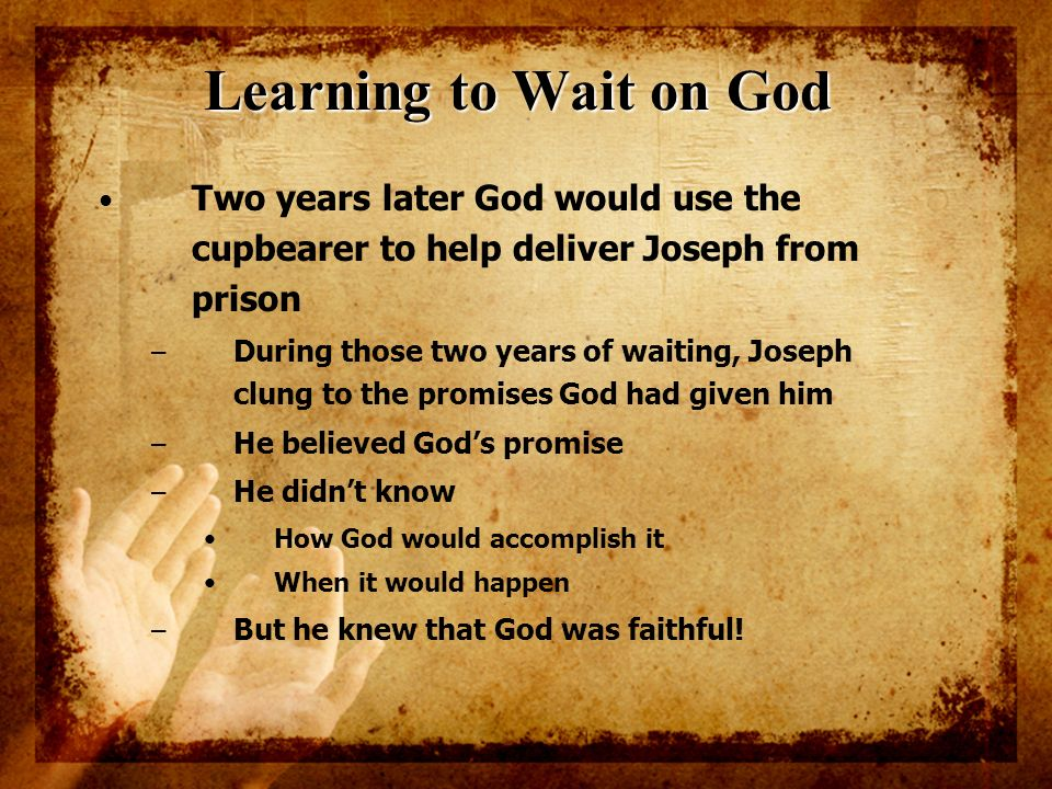 Learning to Wait on God Two years later God would use the cupbearer to help deliver Joseph from prison.