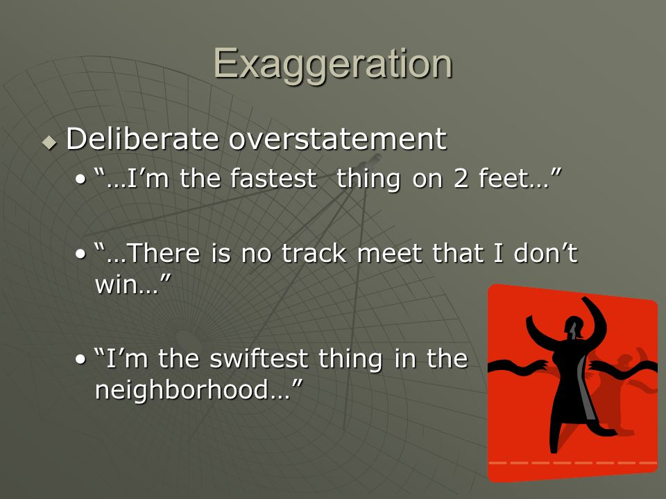 Exaggeration Deliberate overstatement