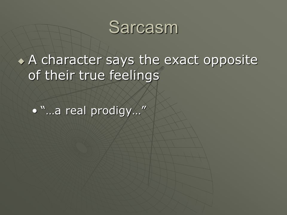 Sarcasm A character says the exact opposite of their true feelings