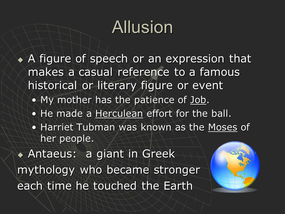 Allusion A figure of speech or an expression that makes a casual reference to a famous historical or literary figure or event.