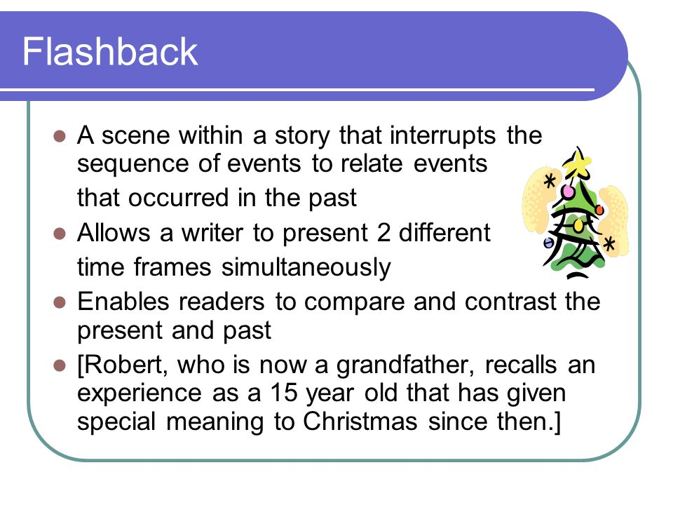 Flashback A scene within a story that interrupts the sequence of events to relate events. that occurred in the past.