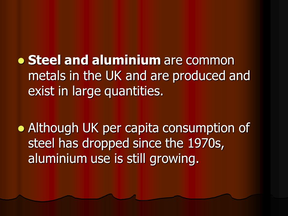 Steel and aluminium are common metals in the UK and are produced and exist in large quantities.