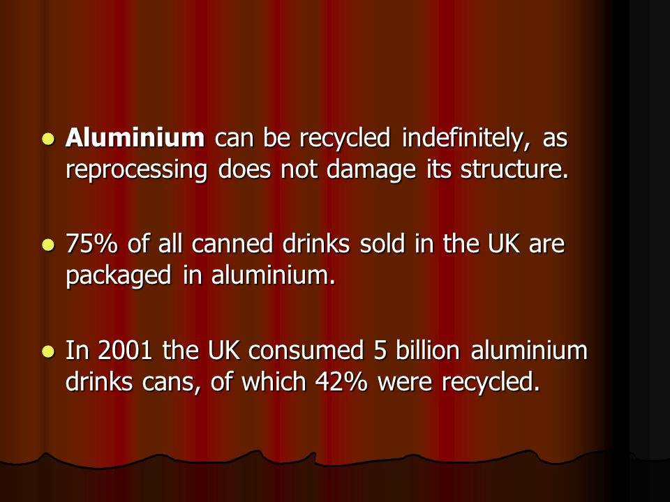 Aluminium can be recycled indefinitely, as reprocessing does not damage its structure.