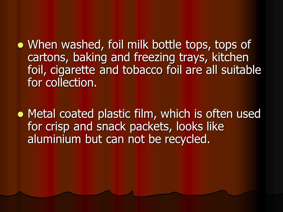 When washed, foil milk bottle tops, tops of cartons, baking and freezing trays, kitchen foil, cigarette and tobacco foil are all suitable for collection.