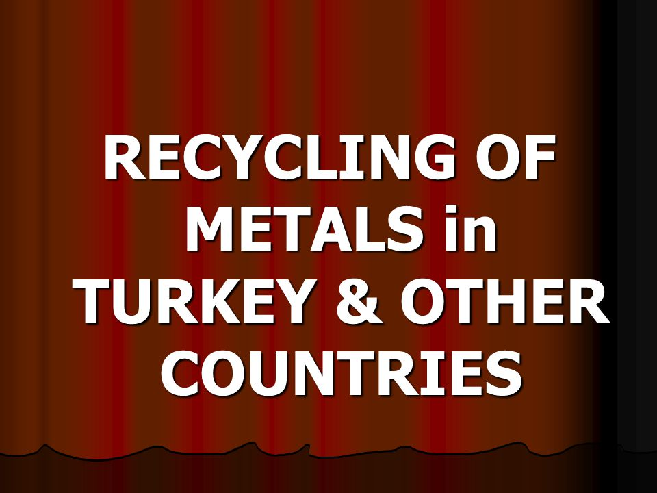 RECYCLING OF METALS in TURKEY & OTHER COUNTRIES