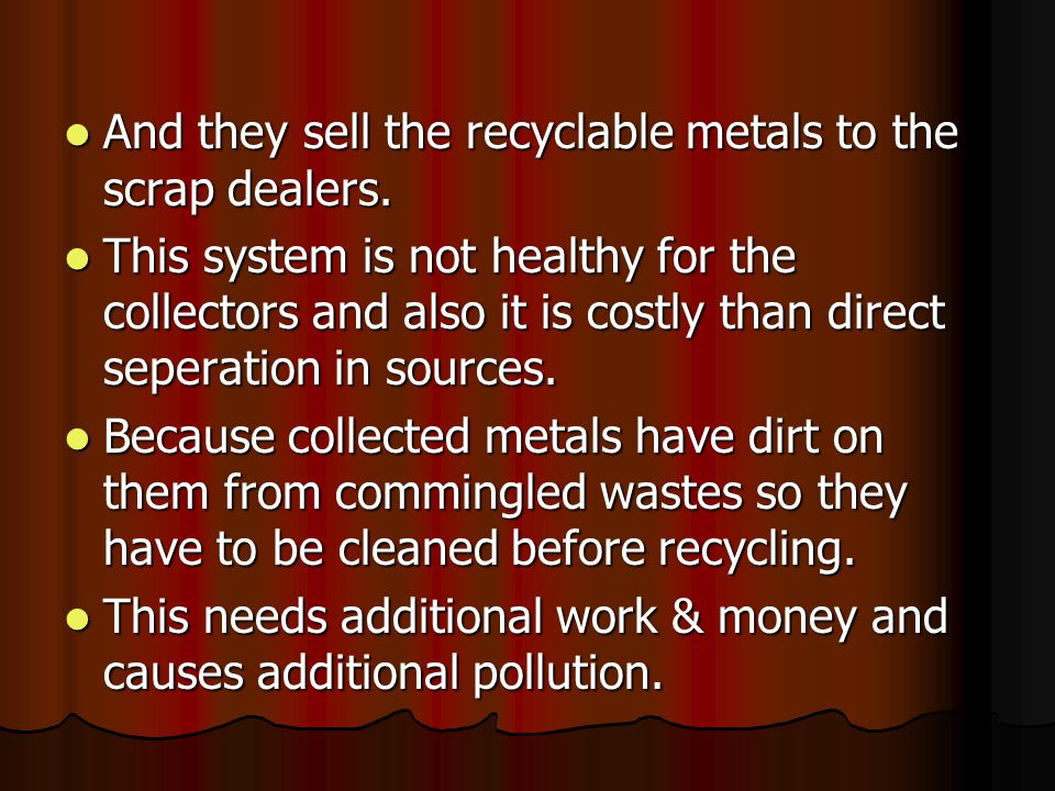 And they sell the recyclable metals to the scrap dealers.