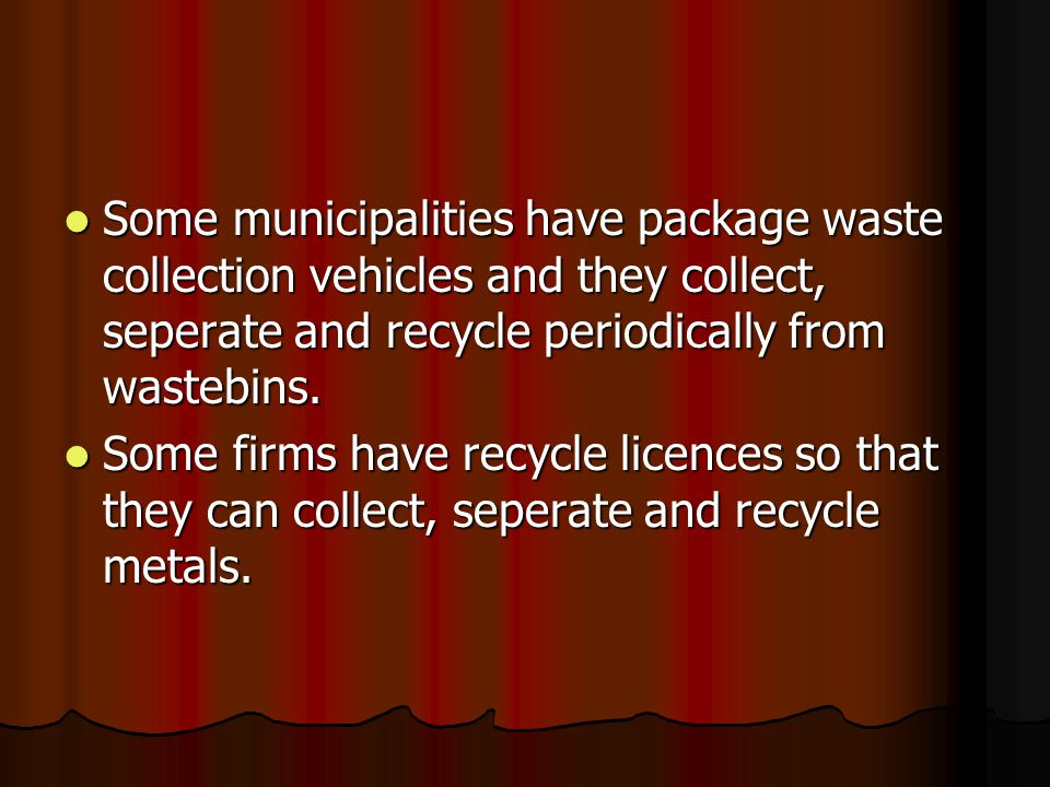 Some municipalities have package waste collection vehicles and they collect, seperate and recycle periodically from wastebins.