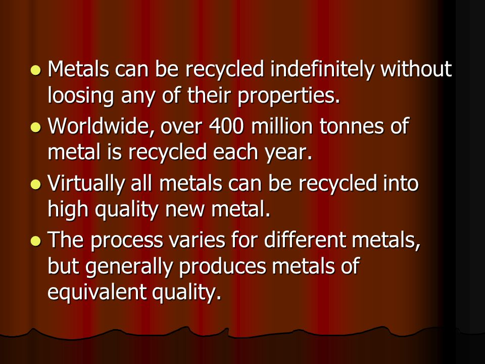 Metals can be recycled indefinitely without loosing any of their properties.