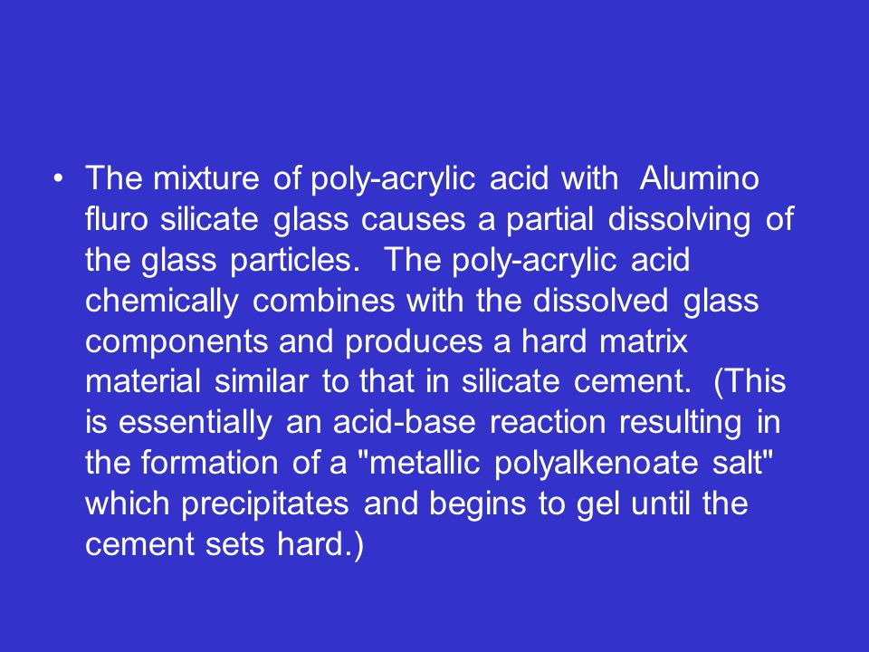 The mixture of poly-acrylic acid with Alumino fluro silicate glass causes a partial dissolving of the glass particles. The poly-acrylic acid chemically combines with the dissolved glass components and produces a hard matrix material similar to that in silicate cement. (This is essentially an acid-base reaction resulting in the formation of a metallic polyalkenoate salt which precipitates and begins to gel until the cement sets hard.)