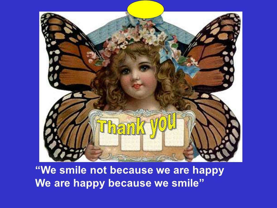 Thank you We smile not because we are happy