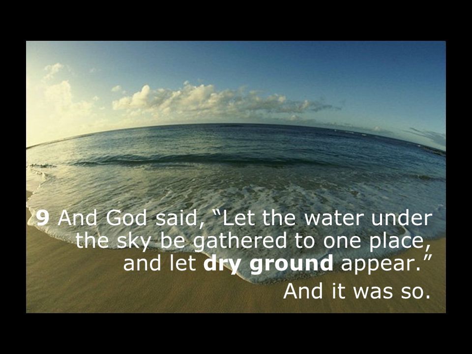 9 And God said, Let the water under the sky be gathered to one place, and let dry ground appear.
