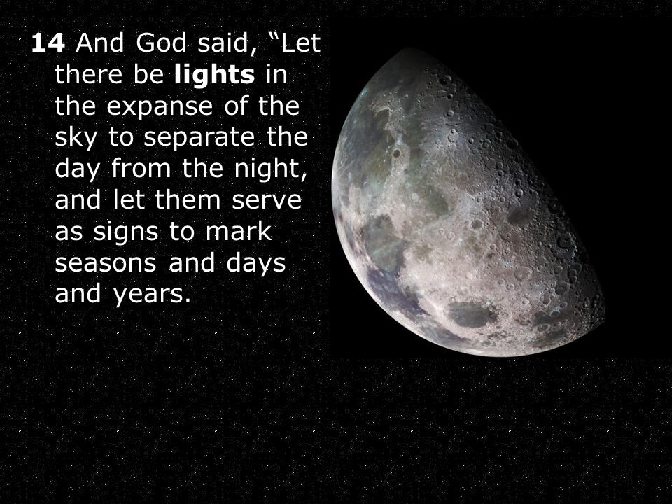 14 And God said, Let there be lights in the expanse of the sky to separate the day from the night, and let them serve as signs to mark seasons and days and years.
