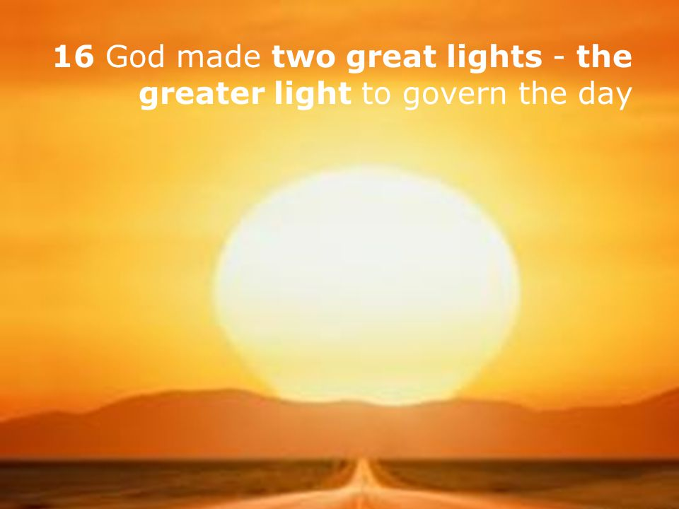 16 God made two great lights - the greater light to govern the day