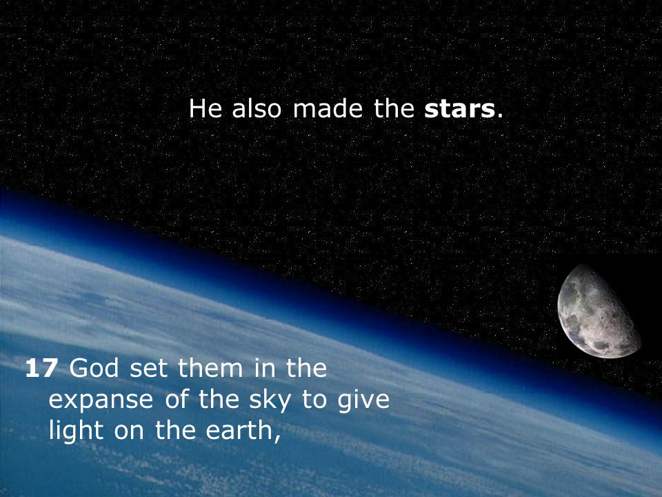He also made the stars. 17 God set them in the expanse of the sky to give light on the earth,