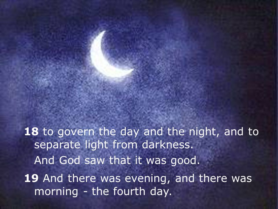 18 to govern the day and the night, and to separate light from darkness.