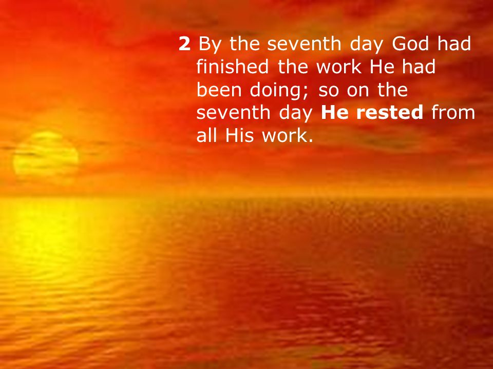 2 By the seventh day God had finished the work He had been doing; so on the seventh day He rested from all His work.