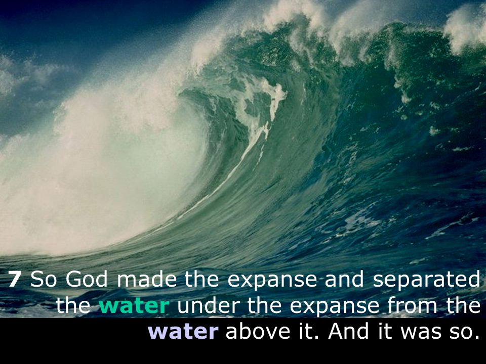 7 So God made the expanse and separated the water under the expanse from the water above it.