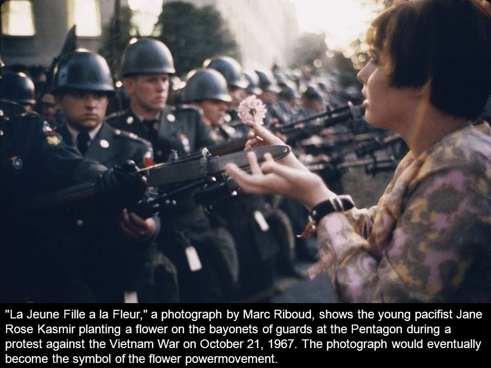 La Jeune Fille a la Fleur, a photograph by Marc Riboud, shows the young pacifist Jane Rose Kasmir planting a flower on the bayonets of guards at the Pentagon during a protest against the Vietnam War on October 21, 1967.