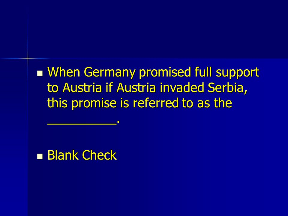 When Germany promised full support to Austria if Austria invaded Serbia, this promise is referred to as the __________.