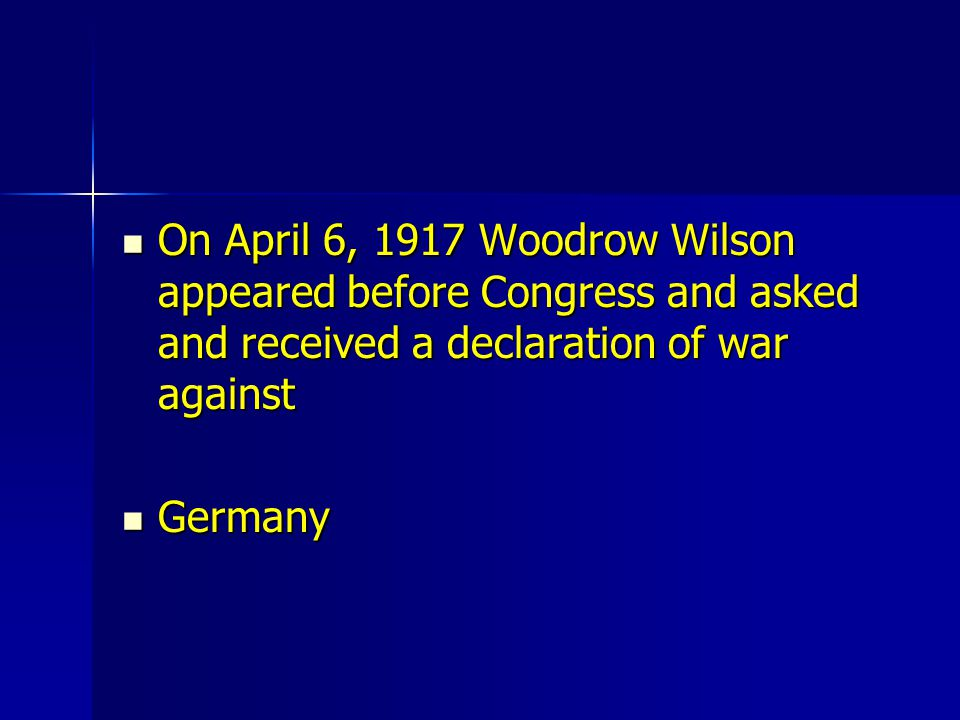 On April 6, 1917 Woodrow Wilson appeared before Congress and asked and received a declaration of war against