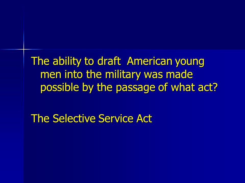 The ability to draft American young men into the military was made possible by the passage of what act