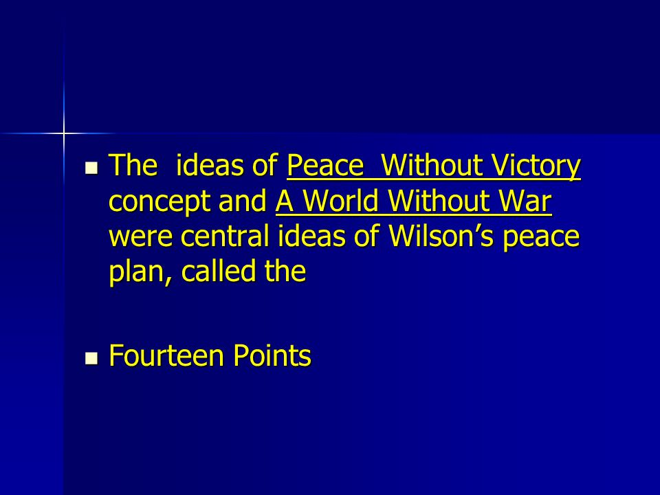 The ideas of Peace Without Victory concept and A World Without War were central ideas of Wilson's peace plan, called the