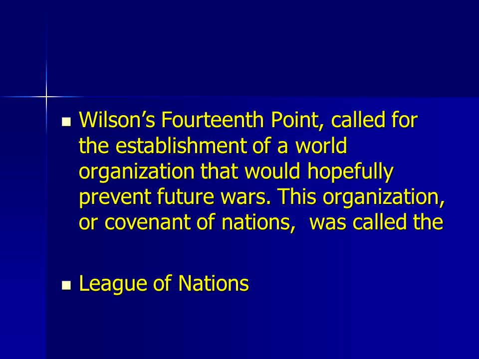 Wilson's Fourteenth Point, called for the establishment of a world organization that would hopefully prevent future wars. This organization, or covenant of nations, was called the