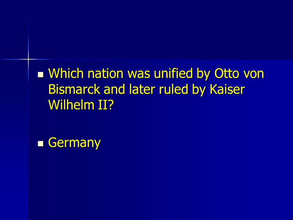 Which nation was unified by Otto von Bismarck and later ruled by Kaiser Wilhelm II