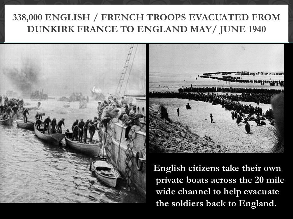 338,000 English / French troops evacuated from Dunkirk France to England May/ June 1940