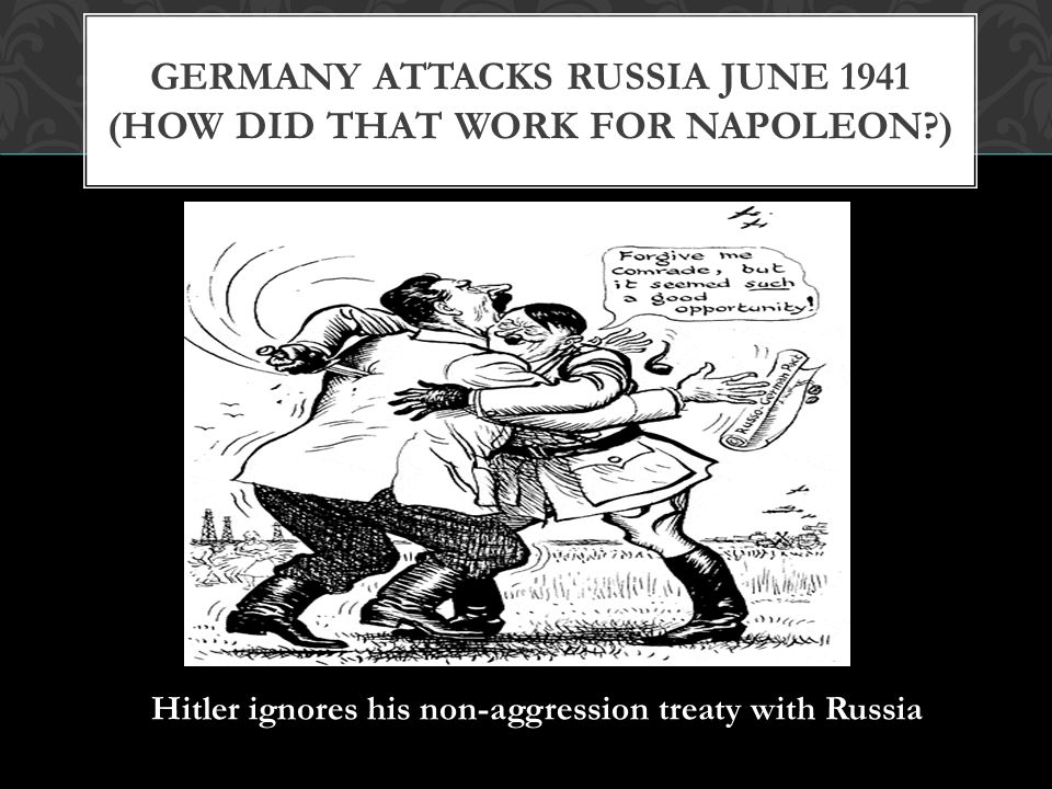 Germany Attacks Russia June 1941 (How did that work for Napoleon )