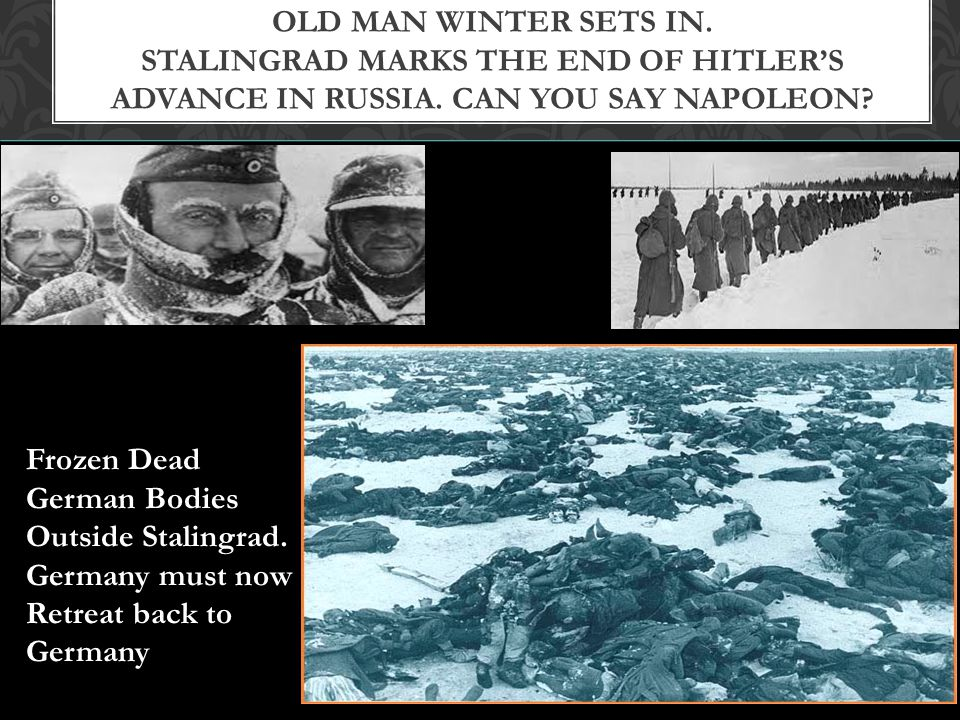 Old Man Winter Sets in. Stalingrad marks the end of Hitler's advance in Russia. Can you say Napoleon
