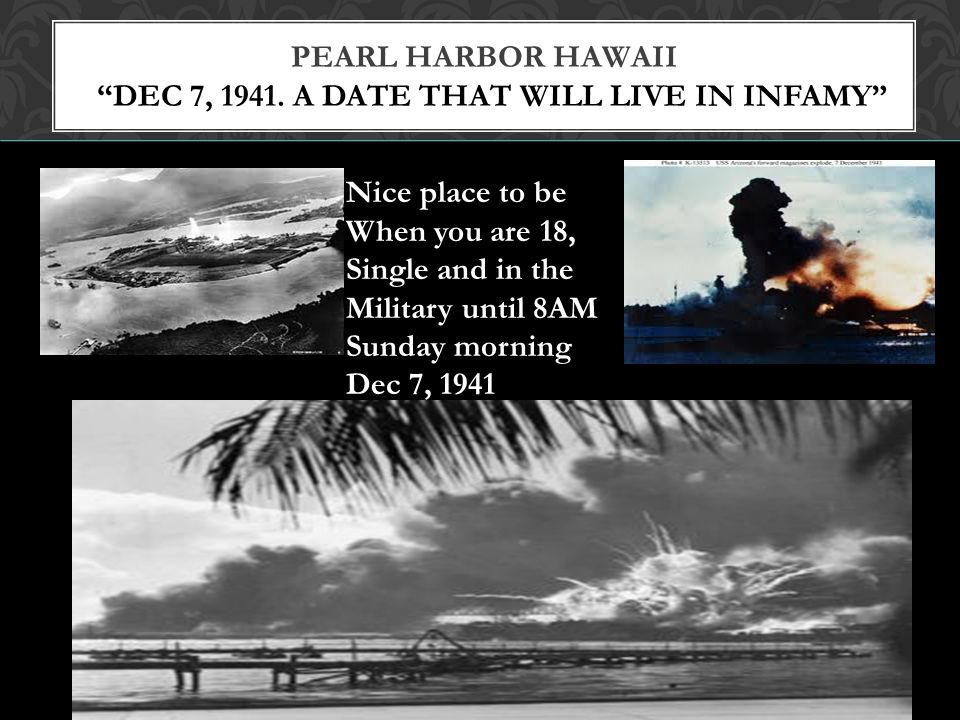 Pearl Harbor Hawaii Dec 7, 1941. A date that will live in infamy