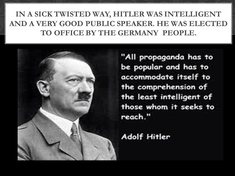 In a sick twisted way, Hitler was intelligent and a very good public speaker.