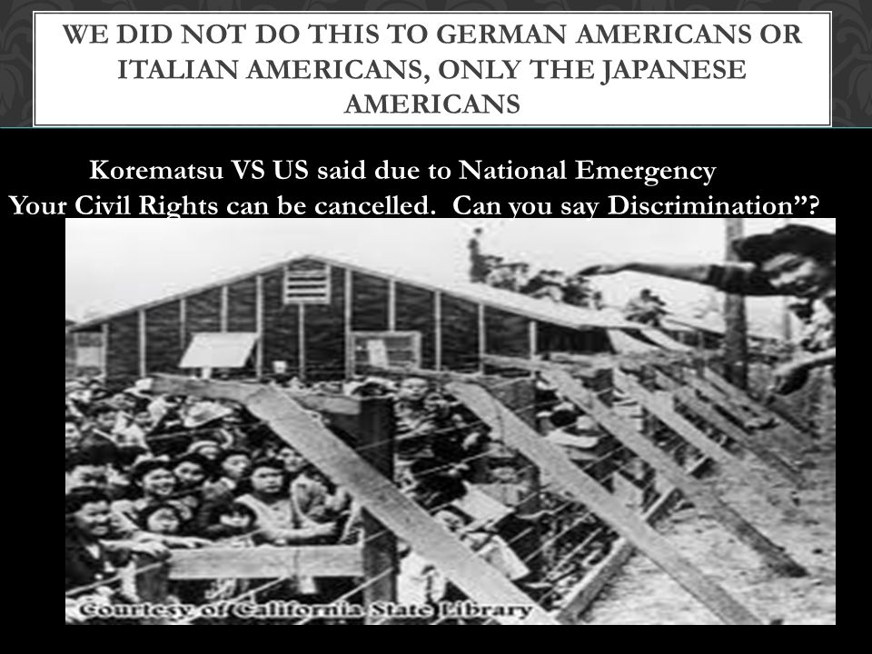 We did not do this to German Americans or Italian Americans, only the Japanese Americans