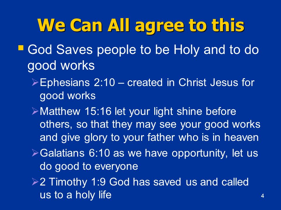 We Can All agree to this God Saves people to be Holy and to do good works. Ephesians 2:10 – created in Christ Jesus for good works.