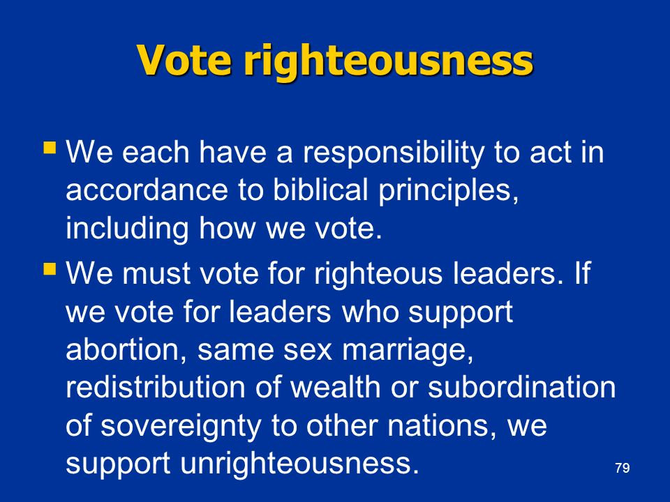 Vote righteousness We each have a responsibility to act in accordance to biblical principles, including how we vote.