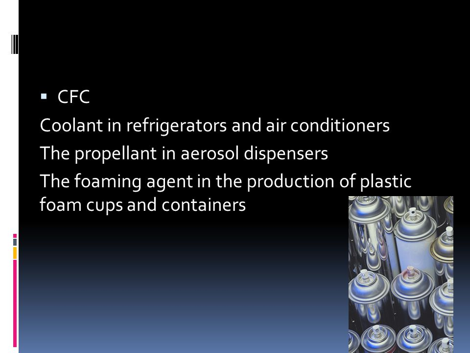 CFC Coolant in refrigerators and air conditioners. The propellant in aerosol dispensers.
