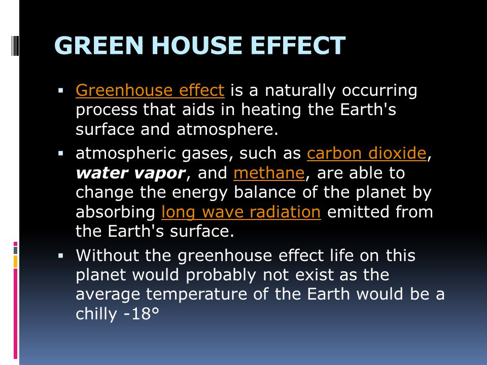 GREEN HOUSE EFFECT Greenhouse effect is a naturally occurring process that aids in heating the Earth s surface and atmosphere.